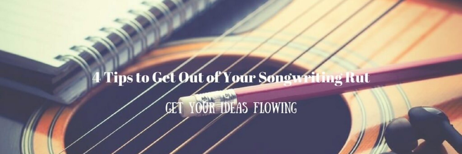 4 Tips to Get Out of Your Songwriting Rut