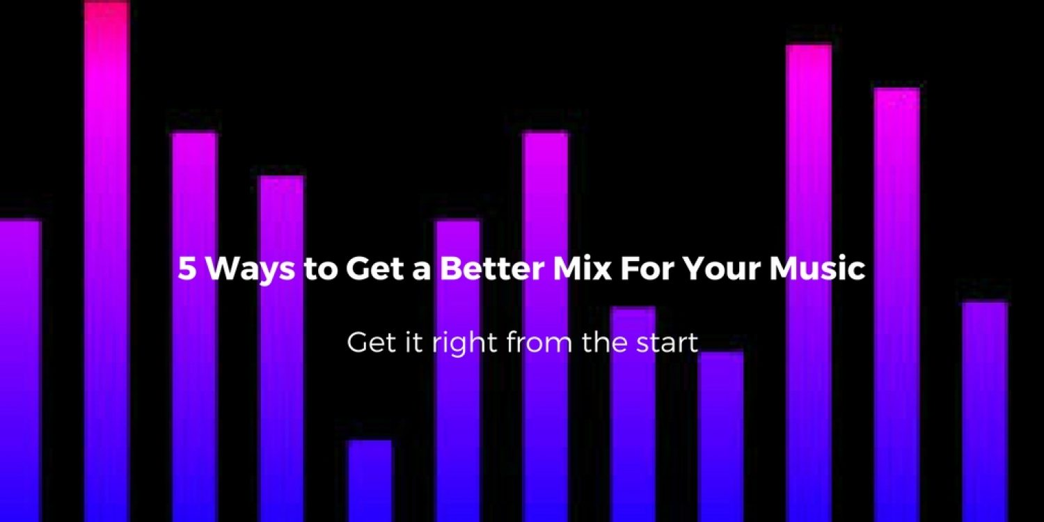 5 Ways to Get a Better Mix For Your Music