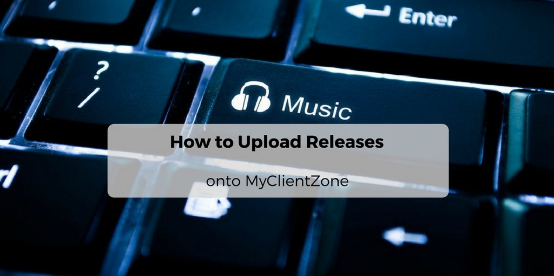 How to Upload Releases onto MyClientZone